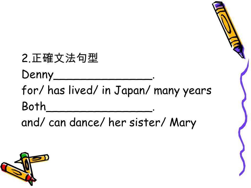 2. 正確文法句型 Denny______________. for/ has lived/ in Japan/ many years Both_______________.