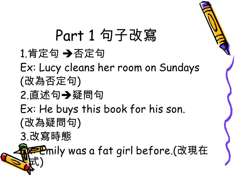 Part 1 句子改寫 1. 肯定句  否定句 Ex: Lucy cleans her room on Sundays ( 改為否定句 ) 2.
