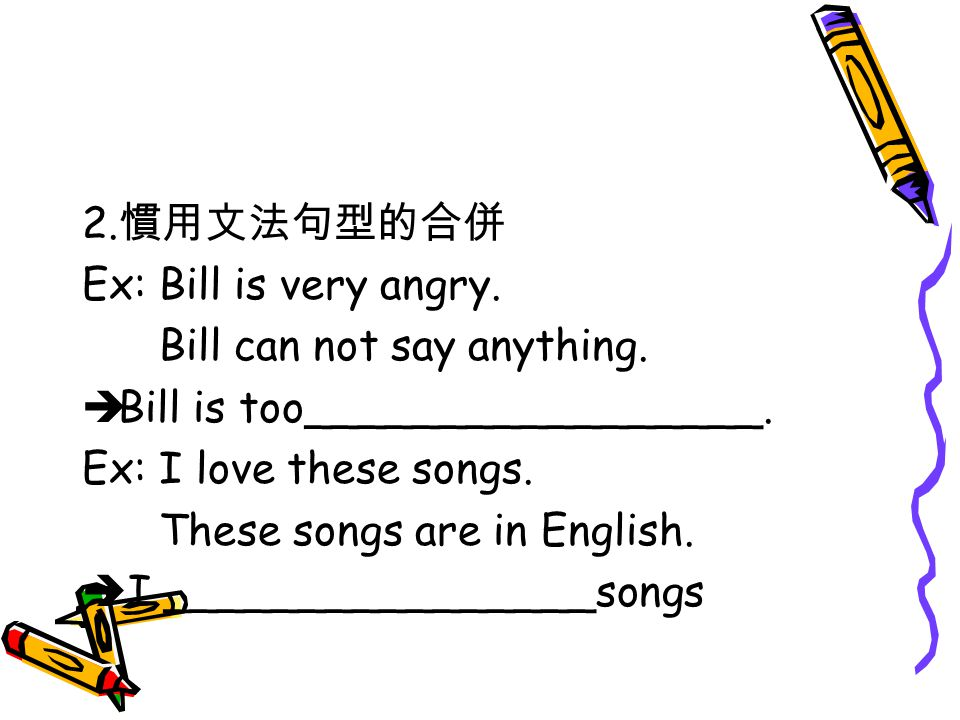 2. 慣用文法句型的合併 Ex: Bill is very angry. Bill can not say anything.