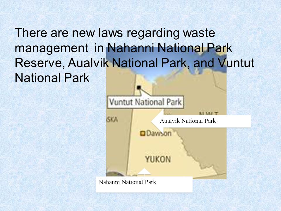 Aualvik National Park Nahanni National Park There are new laws regarding waste management in Nahanni National Park Reserve, Aualvik National Park, and Vuntut National Park