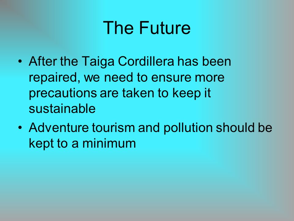 The Future After the Taiga Cordillera has been repaired, we need to ensure more precautions are taken to keep it sustainable Adventure tourism and pollution should be kept to a minimum