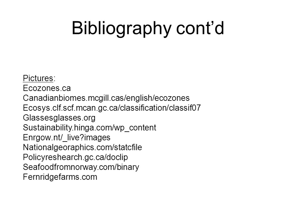 Bibliography cont'd Pictures: Ecozones.ca Canadianbiomes.mcgill.cas/english/ecozones Ecosys.clf.scf.mcan.gc.ca/classification/classif07 Glassesglasses.org Sustainability.hinga.com/wp_content Enrgow.nt/_live images Nationalgeoraphics.com/statcfile Policyreshearch.gc.ca/doclip Seafoodfromnorway.com/binary Fernridgefarms.com