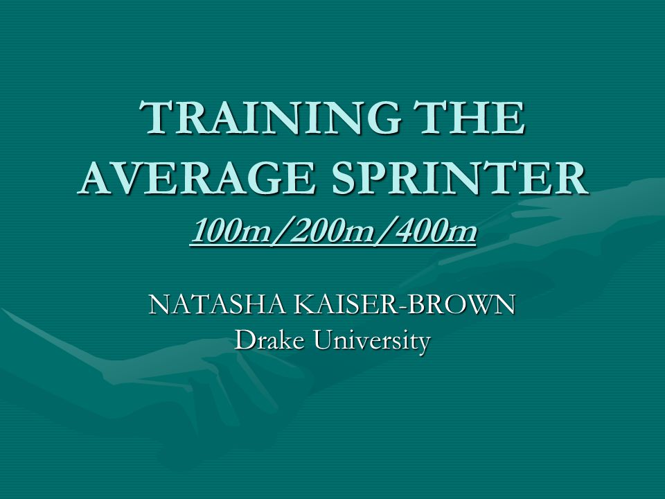 TRAINING THE AVERAGE SPRINTER 100m/200m/400m NATASHA KAISER-BROWN Drake University
