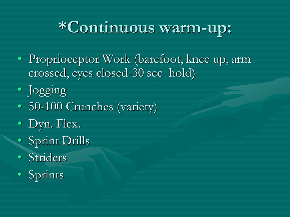 *Continuous warm-up: Proprioceptor Work (barefoot, knee up, arm crossed, eyes closed-30 sec hold)Proprioceptor Work (barefoot, knee up, arm crossed, eyes closed-30 sec hold) JoggingJogging 50-100 Crunches (variety)50-100 Crunches (variety) Dyn.