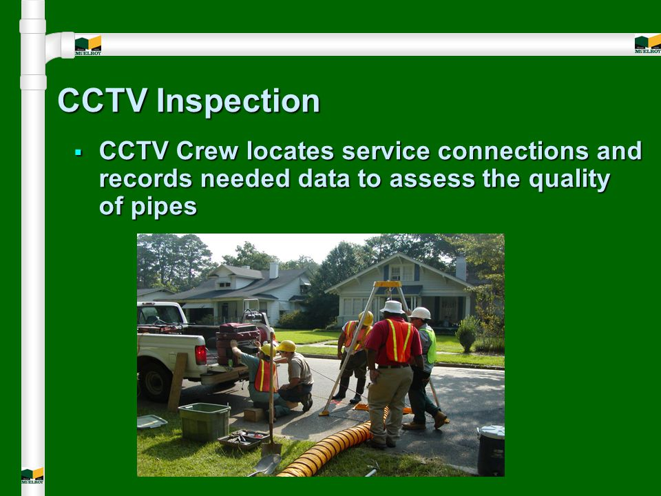 CCTV Inspection  CCTV Crew locates service connections and records needed data to assess the quality of pipes