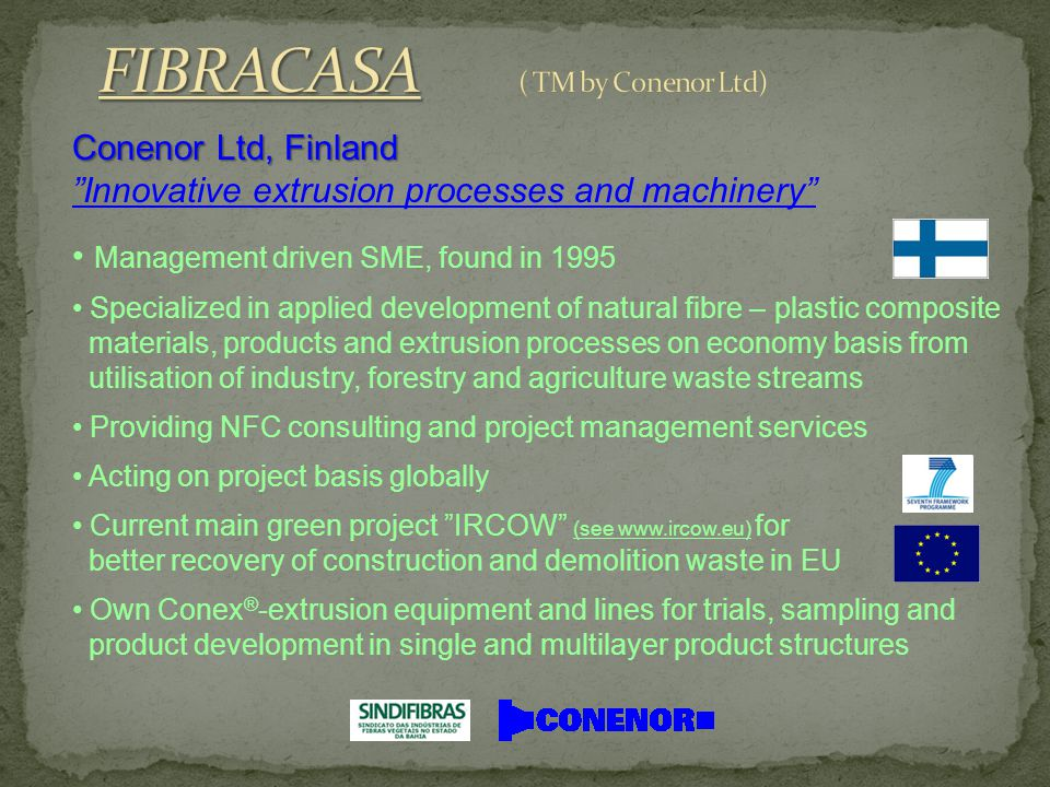 Conenor Ltd, Finland Innovative extrusion processes and machinery Management driven SME, found in 1995 Specialized in applied development of natural fibre – plastic composite materials, products and extrusion processes on economy basis from utilisation of industry, forestry and agriculture waste streams Providing NFC consulting and project management services Acting on project basis globally Current main green project IRCOW (see www.ircow.eu) for better recovery of construction and demolition waste in EU Own Conex ® -extrusion equipment and lines for trials, sampling and product development in single and multilayer product structures