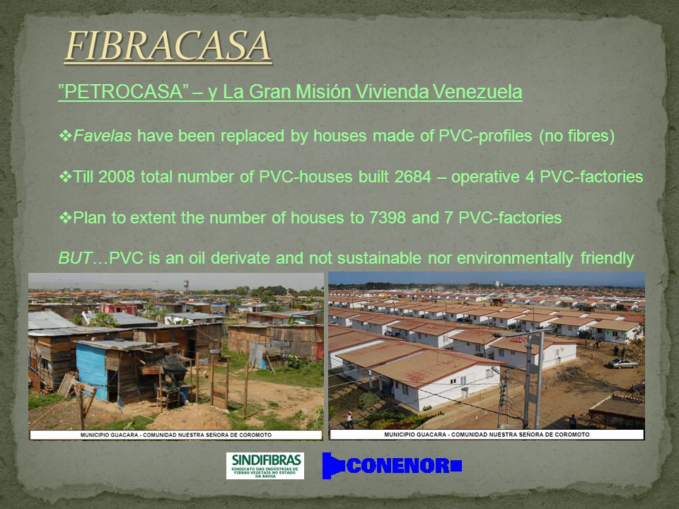  Favelas have been replaced by houses made of PVC-profiles (no fibres)  Till 2008 total number of PVC-houses built 2684 – operative 4 PVC-factories  Plan to extent the number of houses to 7398 and 7 PVC-factories BUT…PVC is an oil derivate and not sustainable nor environmentally friendly