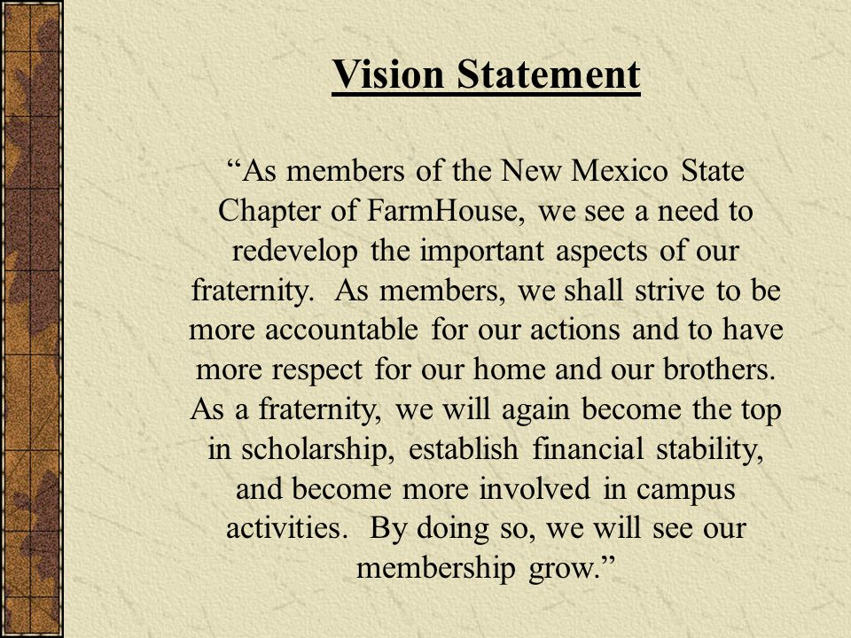 Vision Statement As members of the New Mexico State Chapter of FarmHouse, we see a need to redevelop the important aspects of our fraternity.