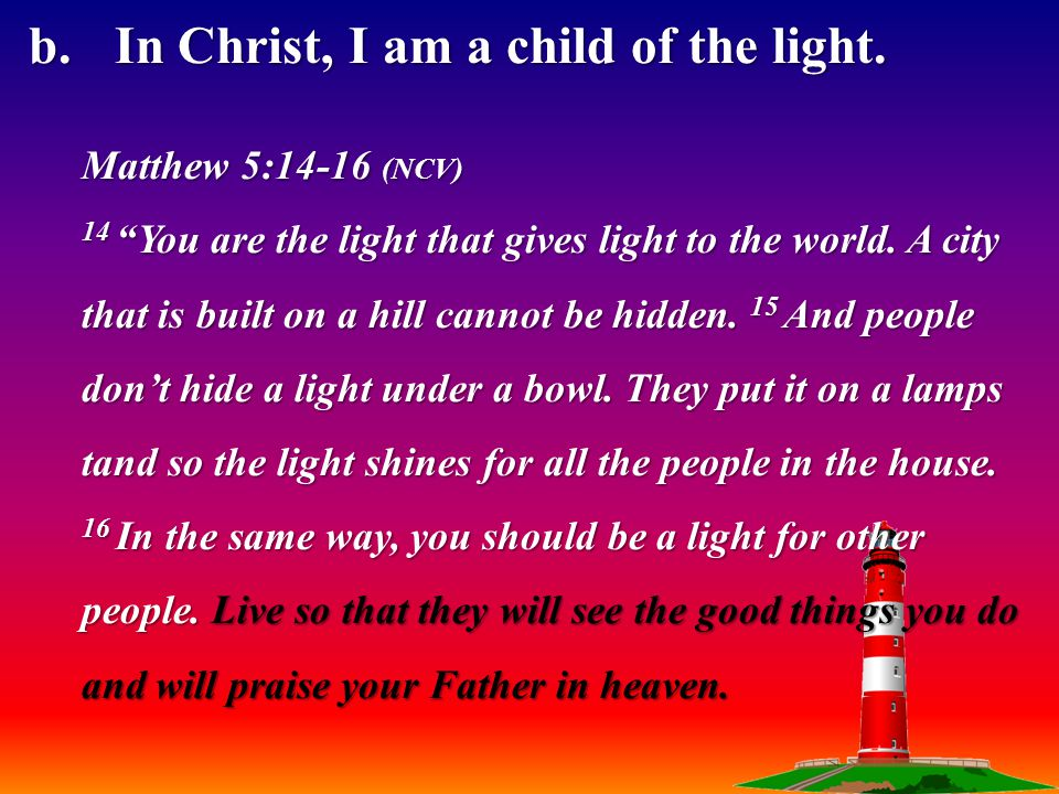 1 Thessalonians 5:5-8 (NCV) 5 You are all people who belong to the light and to the day.
