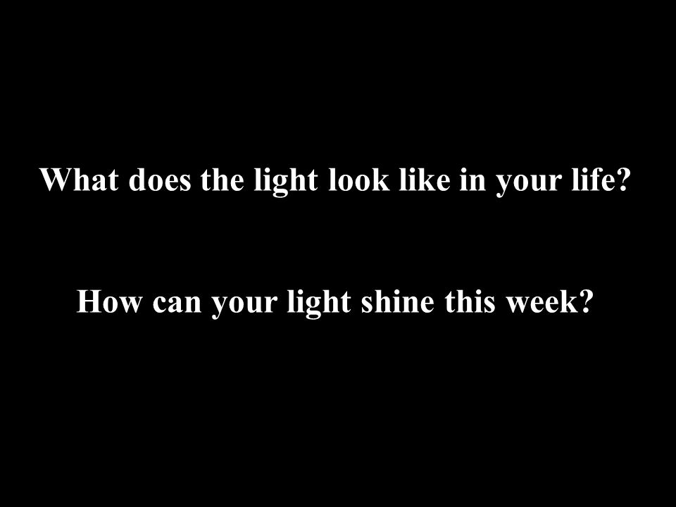 What does the light look like in your life How can your light shine this week