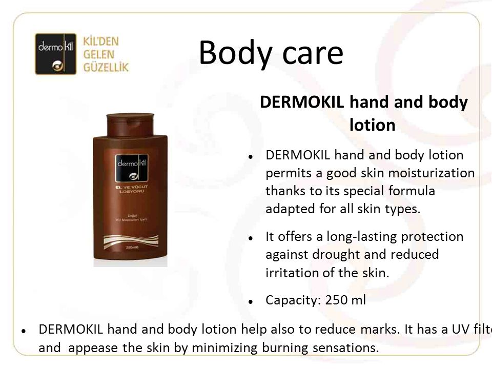 Body care DERMOKIL hand and body lotion DERMOKIL hand and body lotion permits a good skin moisturization thanks to its special formula adapted for all skin types.