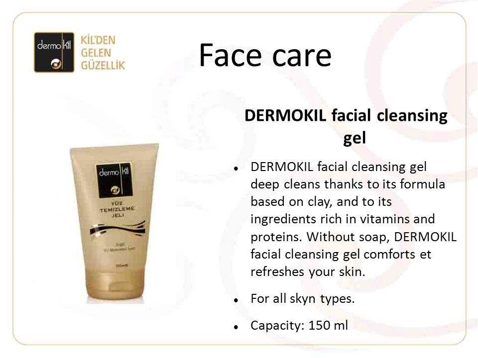 Face care DERMOKIL facial cleansing gel DERMOKIL facial cleansing gel deep cleans thanks to its formula based on clay, and to its ingredients rich in vitamins and proteins.