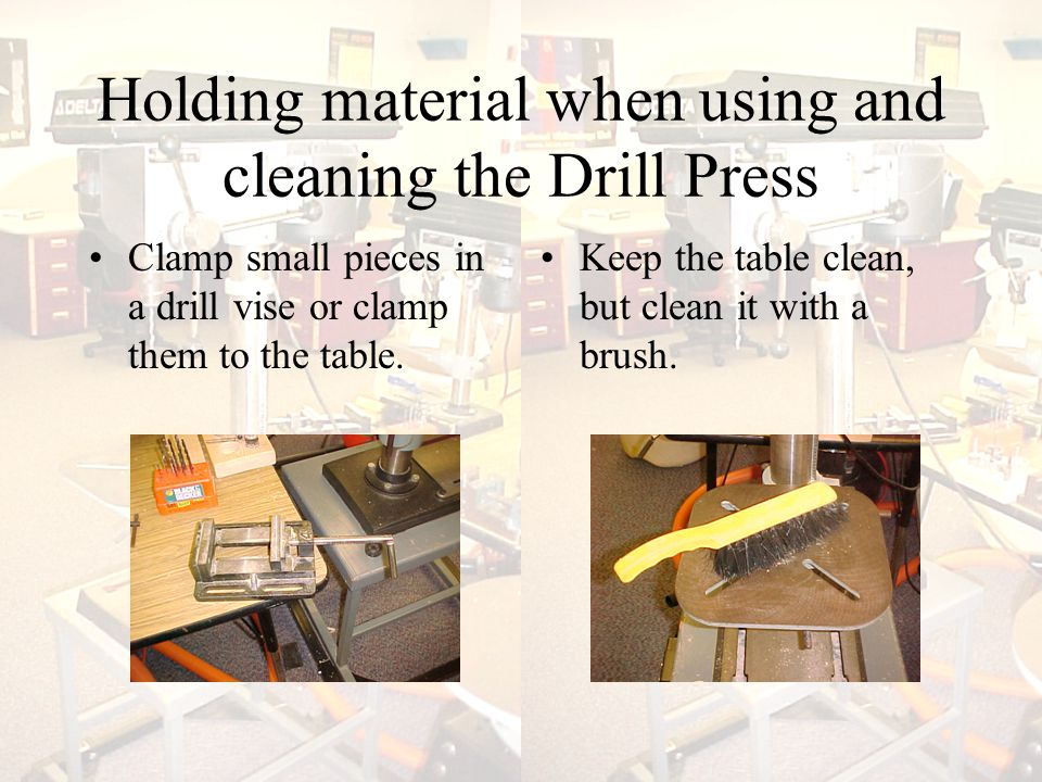 Holding material when using and cleaning the Drill Press Clamp small pieces in a drill vise or clamp them to the table.