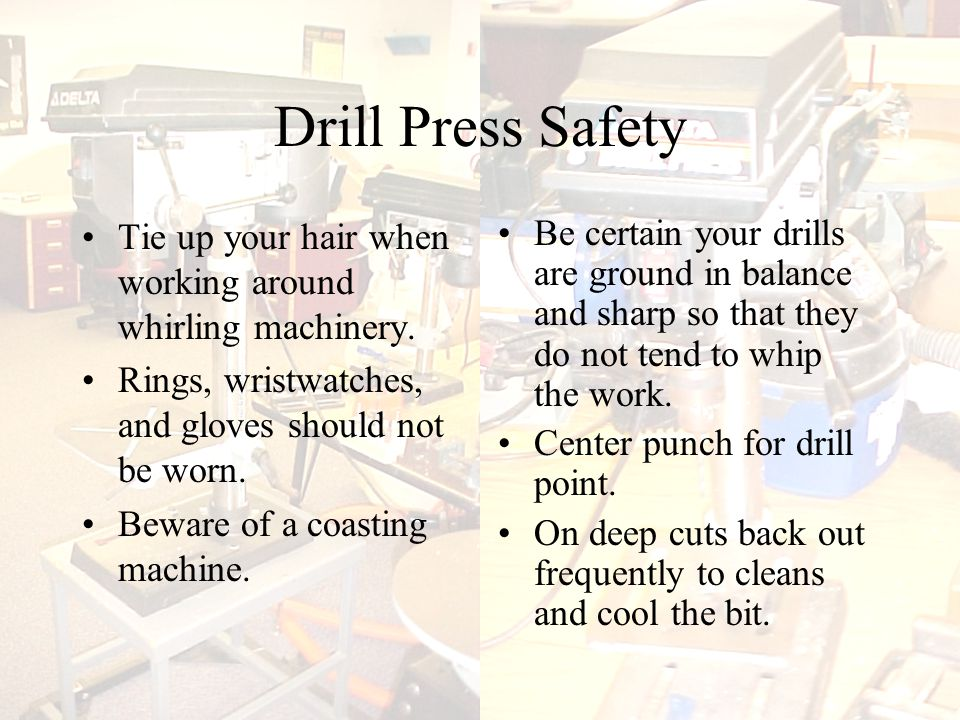 Drill Press Safety Tie up your hair when working around whirling machinery.