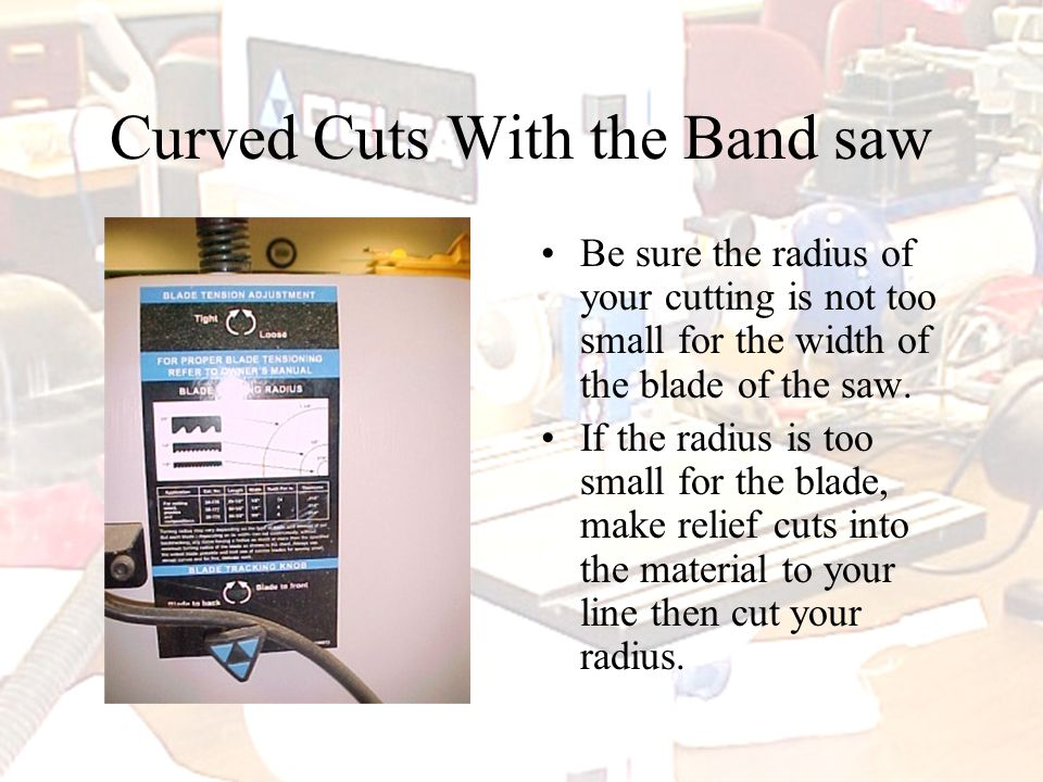 Curved Cuts With the Band saw Be sure the radius of your cutting is not too small for the width of the blade of the saw.