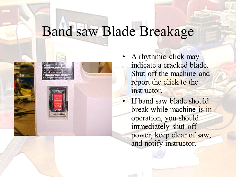 Band saw Blade Breakage A rhythmic click may indicate a cracked blade.