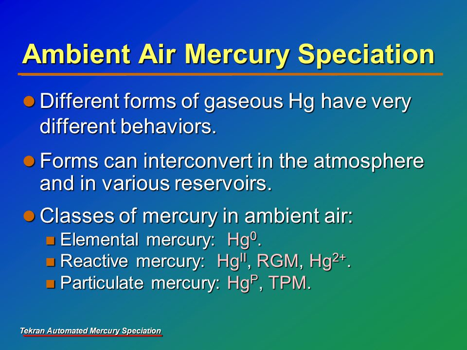 Tekran Automated Mercury Speciation Ambient Air Mercury Speciation Different forms of gaseous Hg have very different behaviors.