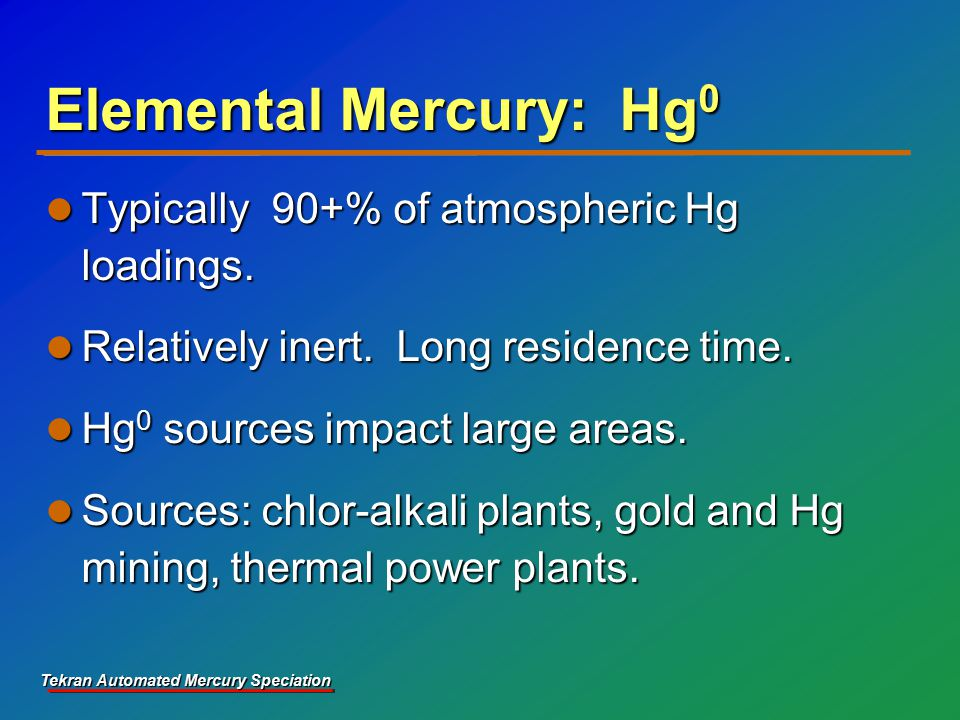 Tekran Automated Mercury Speciation Elemental Mercury: Hg 0 Typically 90+% of atmospheric Hg loadings.