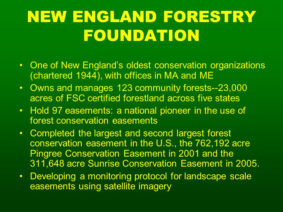 NEW ENGLAND FORESTRY FOUNDATION One of New England's oldest conservation organizations (chartered 1944), with offices in MA and ME Owns and manages 123 community forests--23,000 acres of FSC certified forestland across five states Hold 97 easements: a national pioneer in the use of forest conservation easements Completed the largest and second largest forest conservation easement in the U.S., the 762,192 acre Pingree Conservation Easement in 2001 and the 311,648 acre Sunrise Conservation Easement in 2005.
