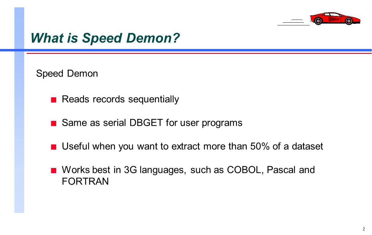 3 Comparing Speed Demon and Suprtool n Suprtool is a stand-alone utility program n Selects, sorts, and extracts records n Puts extracted records in an output file n Output is available to application programs for further processing n Speed Demon is an intrinsic library n Extracts records n Cannot select or sort records n Moves extracted records directly to the application program