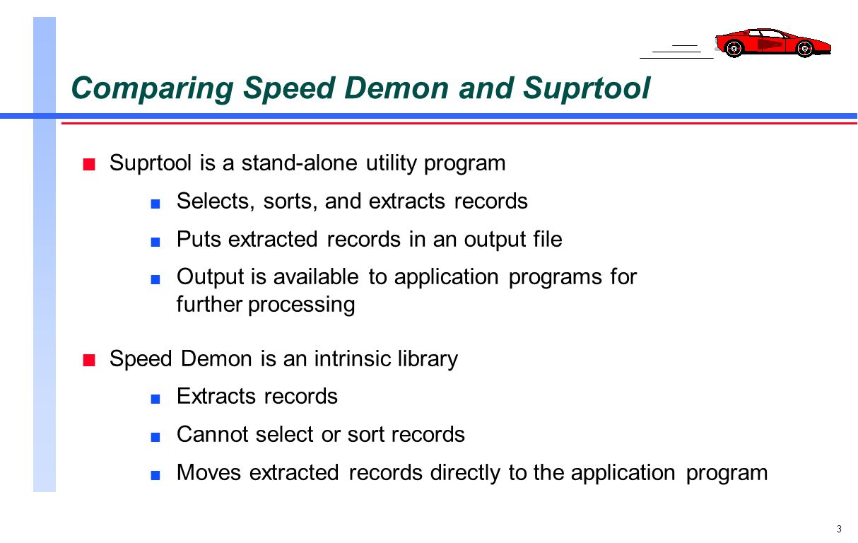 3 Comparing Speed Demon and Suprtool n Suprtool is a stand-alone utility program n Selects, sorts, and extracts records n Puts extracted records in an
