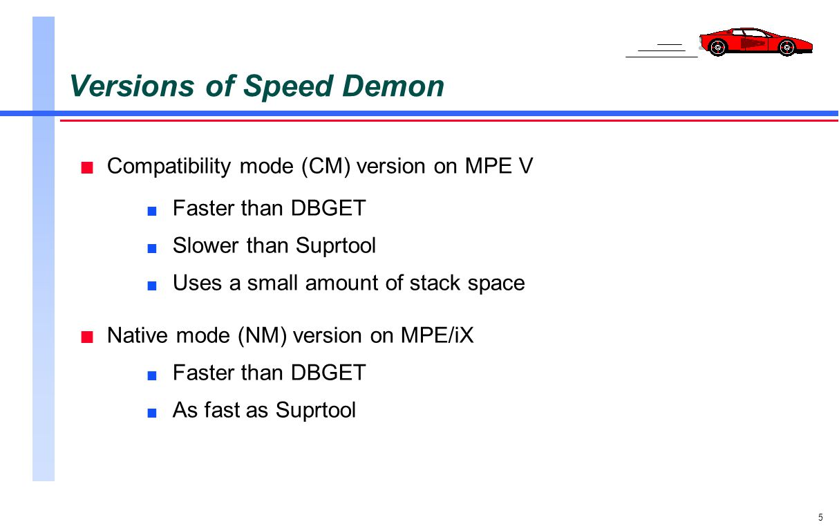 5 Versions of Speed Demon n Compatibility mode (CM) version on MPE V n Faster than DBGET n Slower than Suprtool n Uses a small amount of stack space n