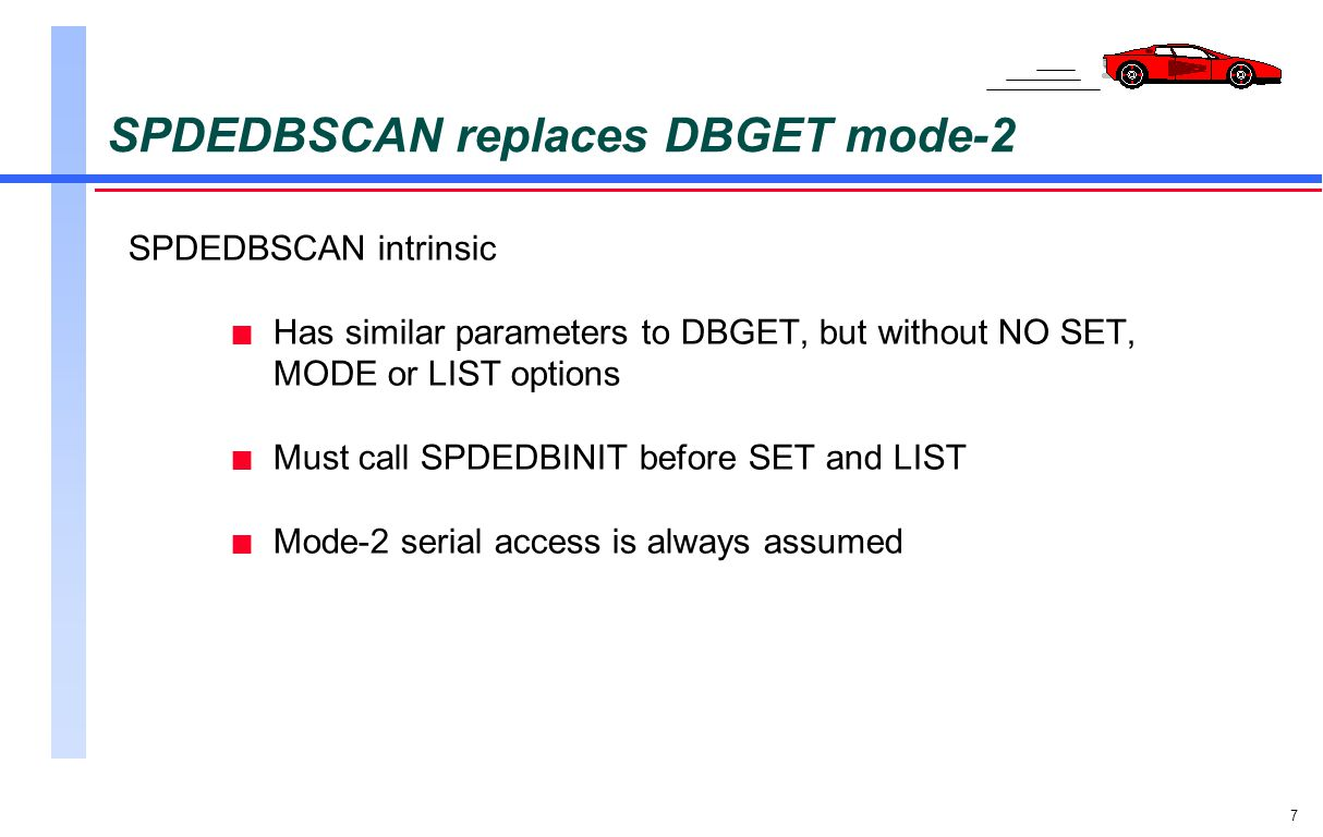 7 SPDEDBSCAN replaces DBGET mode-2 SPDEDBSCAN intrinsic n Has similar parameters to DBGET, but without NO SET, MODE or LIST options n Must call SPDEDB