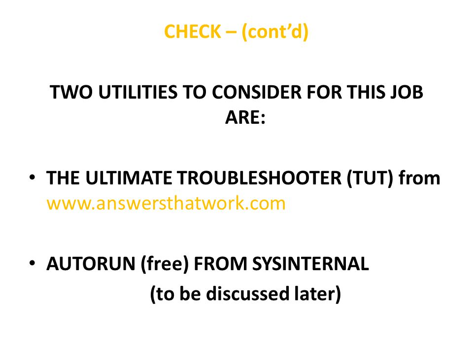 CHECK – (cont'd) TWO UTILITIES TO CONSIDER FOR THIS JOB ARE: THE ULTIMATE TROUBLESHOOTER (TUT) from www.answersthatwork.com AUTORUN (free) FROM SYSINTERNAL (to be discussed later)