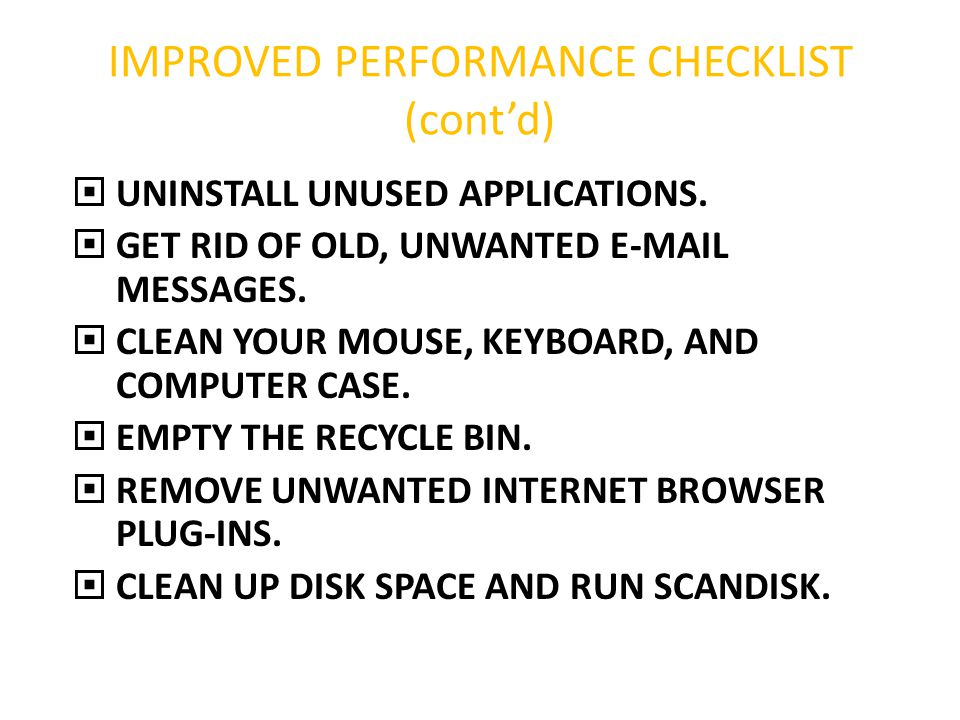 IMPROVED PERFORMANCE CHECKLIST (cont'd)  UNINSTALL UNUSED APPLICATIONS.  GET RID OF OLD, UNWANTED E-MAIL MESSAGES.  CLEAN YOUR MOUSE, KEYBOARD, AND