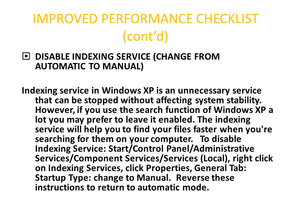IMPROVED PERFORMANCE CHECKLIST (cont'd)  DISABLE INDEXING SERVICE (CHANGE FROM AUTOMATIC TO MANUAL) Indexing service in Windows XP is an unnecessary