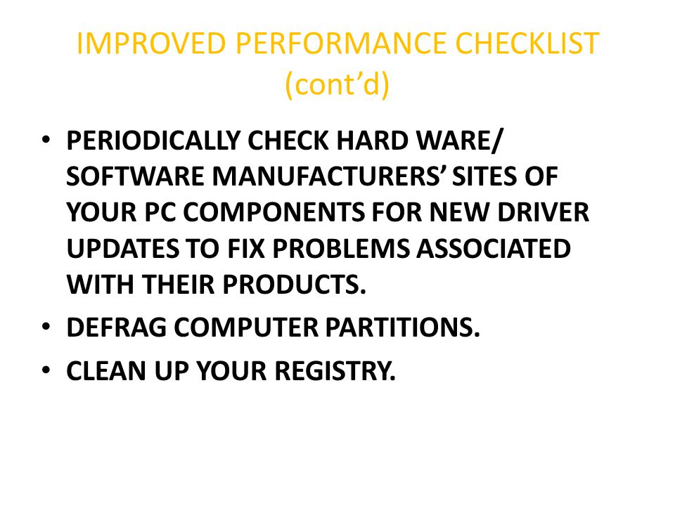 IMPROVED PERFORMANCE CHECKLIST (cont'd) PERIODICALLY CHECK HARD WARE/ SOFTWARE MANUFACTURERS' SITES OF YOUR PC COMPONENTS FOR NEW DRIVER UPDATES TO FI