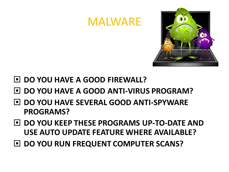 MALWARE  DO YOU HAVE A GOOD FIREWALL.  DO YOU HAVE A GOOD ANTI-VIRUS PROGRAM.