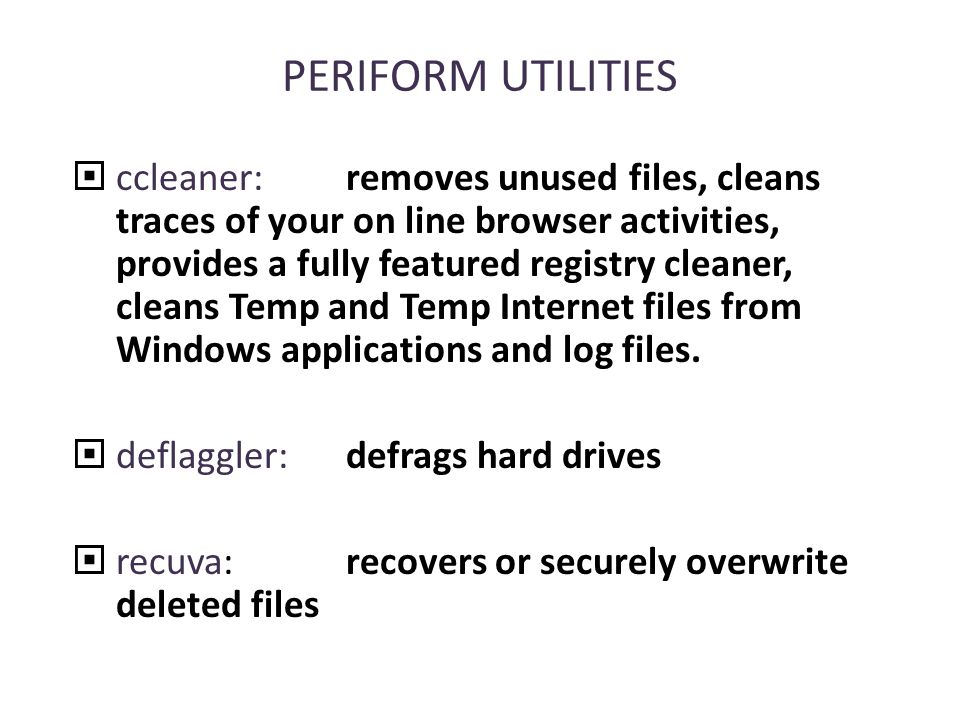 PERIFORM UTILITIES  ccleaner:removes unused files, cleans traces of your on line browser activities, provides a fully featured registry cleaner, cleans Temp and Temp Internet files from Windows applications and log files.