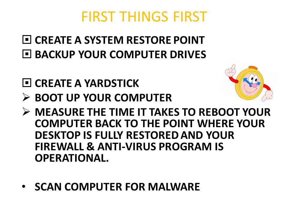FIRST THINGS FIRST  CREATE A SYSTEM RESTORE POINT  BACKUP YOUR COMPUTER DRIVES  CREATE A YARDSTICK  BOOT UP YOUR COMPUTER  MEASURE THE TIME IT TA