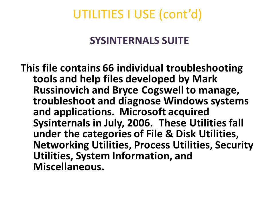 UTILITIES I USE (cont'd) SYSINTERNALS SUITE This file contains 66 individual troubleshooting tools and help files developed by Mark Russinovich and Br
