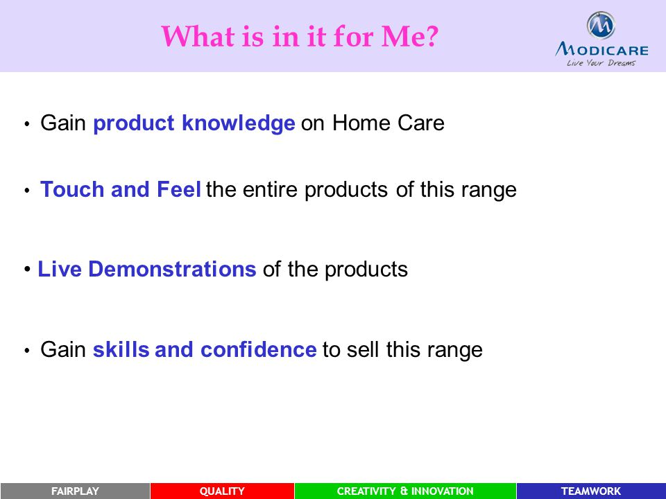 FAIRPLAYQUALITYCREATIVITY & INNOVATIONTEAMWORK Gain product knowledge on Home Care Touch and Feel the entire products of this range Live Demonstrations of the products Gain skills and confidence to sell this range What is in it for Me?