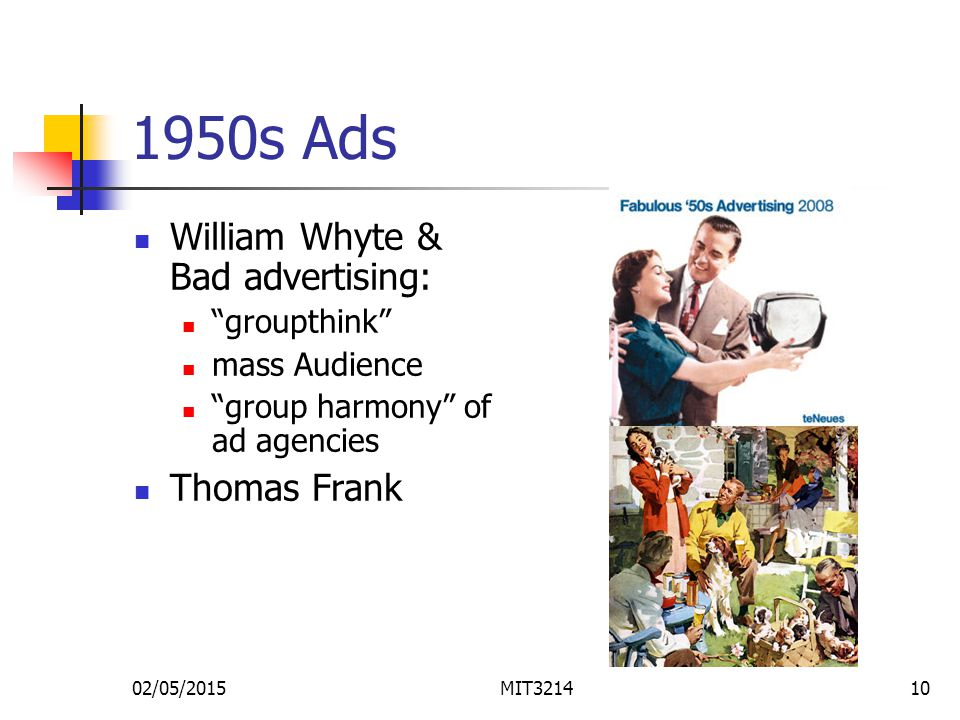 02/05/2015MIT321410 1950s Ads William Whyte & Bad advertising: groupthink mass Audience group harmony of ad agencies Thomas Frank