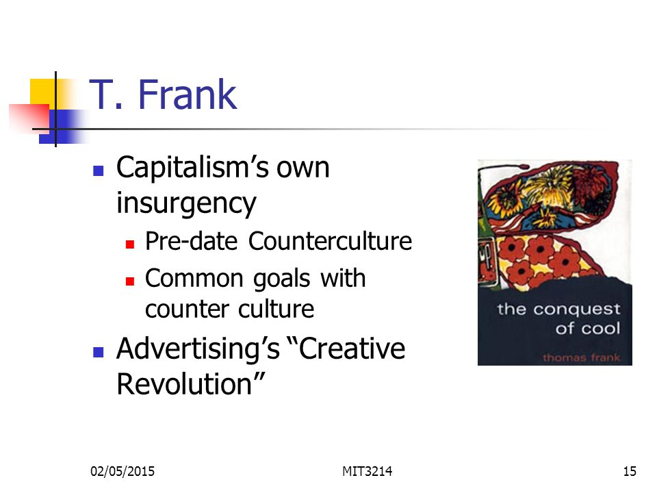 """T. Frank Capitalism's own insurgency Pre-date Counterculture Common goals with counter culture Advertising's """"Creative Revolution"""" 02/05/2015MIT321415"""