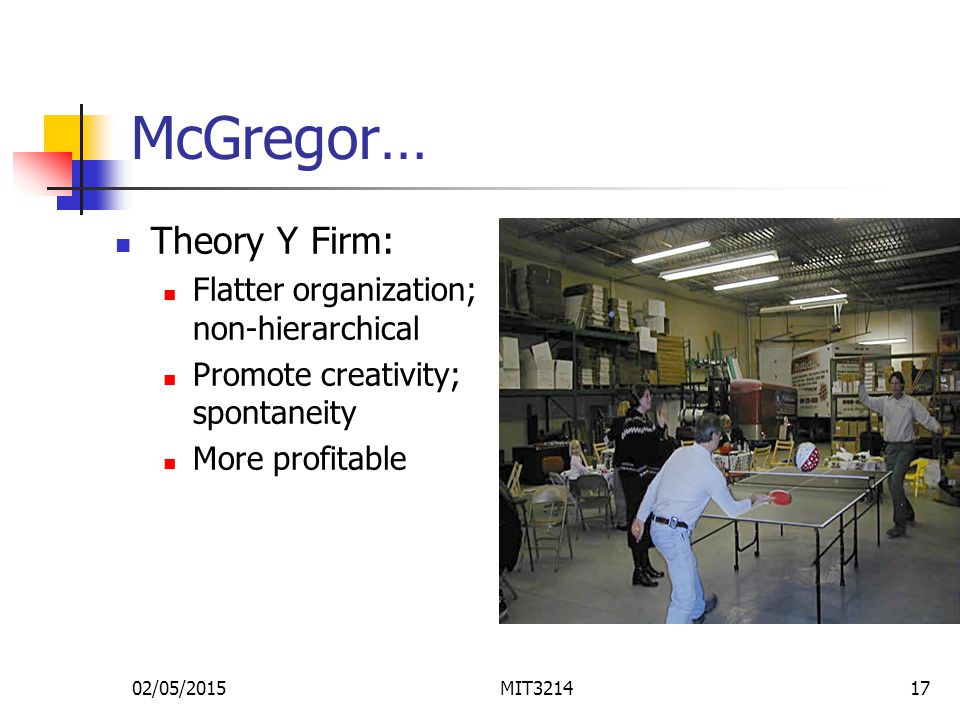 02/05/2015MIT321417 McGregor… Theory Y Firm: Flatter organization; non-hierarchical Promote creativity; spontaneity More profitable
