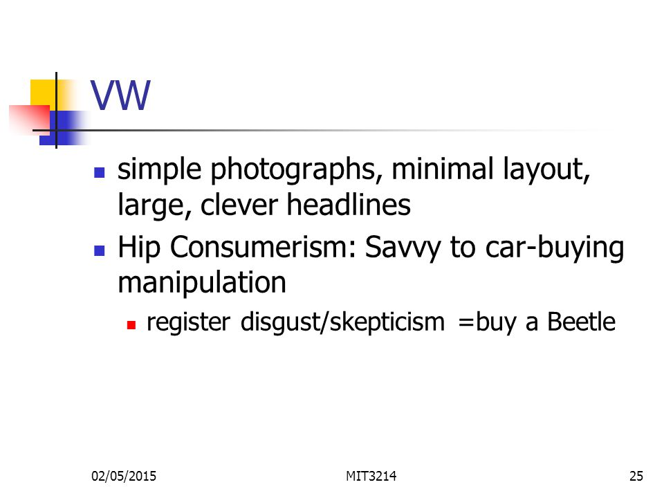 02/05/2015MIT321425 VW simple photographs, minimal layout, large, clever headlines Hip Consumerism: Savvy to car-buying manipulation register disgust/skepticism =buy a Beetle