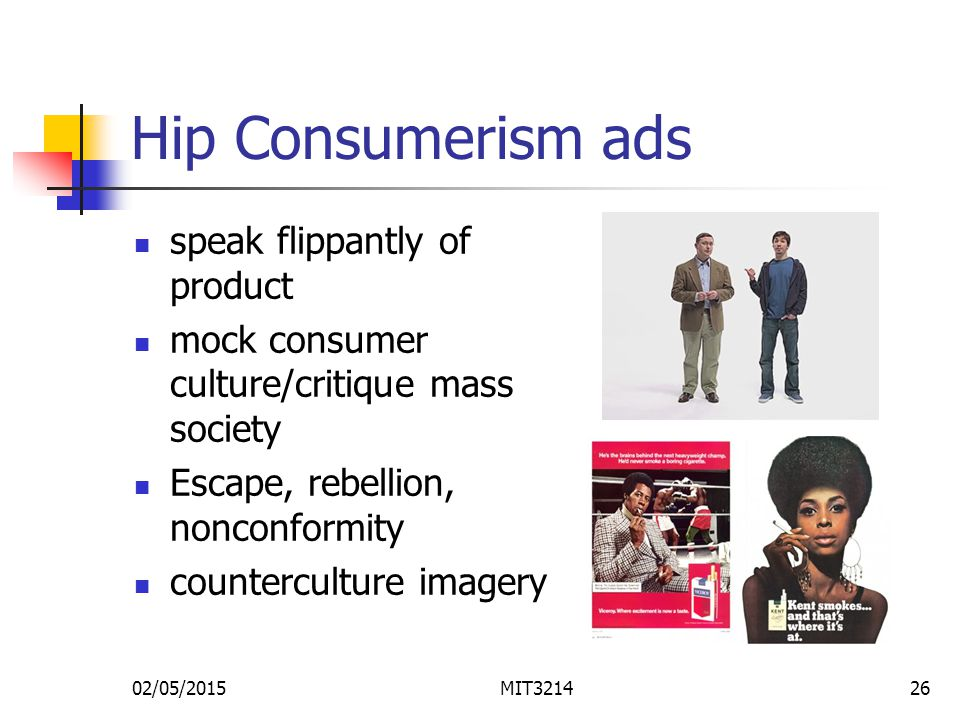 02/05/2015MIT321426 Hip Consumerism ads speak flippantly of product mock consumer culture/critique mass society Escape, rebellion, nonconformity counterculture imagery