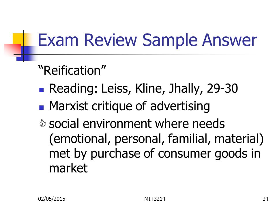 02/05/2015MIT321434 Exam Review Sample Answer Reification Reading: Leiss, Kline, Jhally, 29-30 Marxist critique of advertising C social environment where needs (emotional, personal, familial, material) met by purchase of consumer goods in market