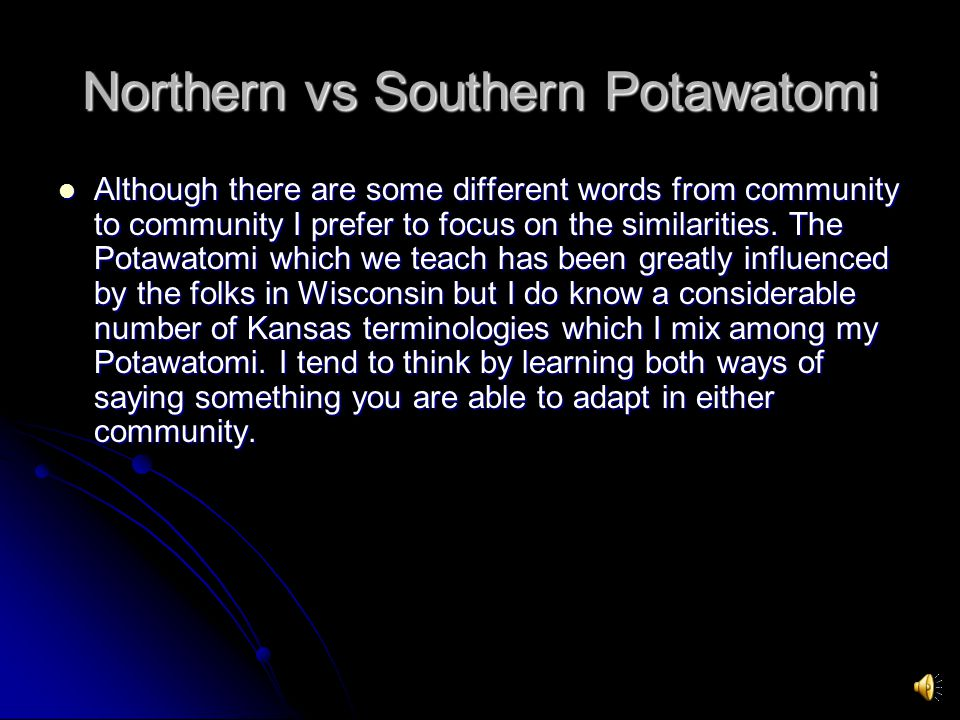 Northern vs Southern Potawatomi Although there are some different words from community to community I prefer to focus on the similarities.