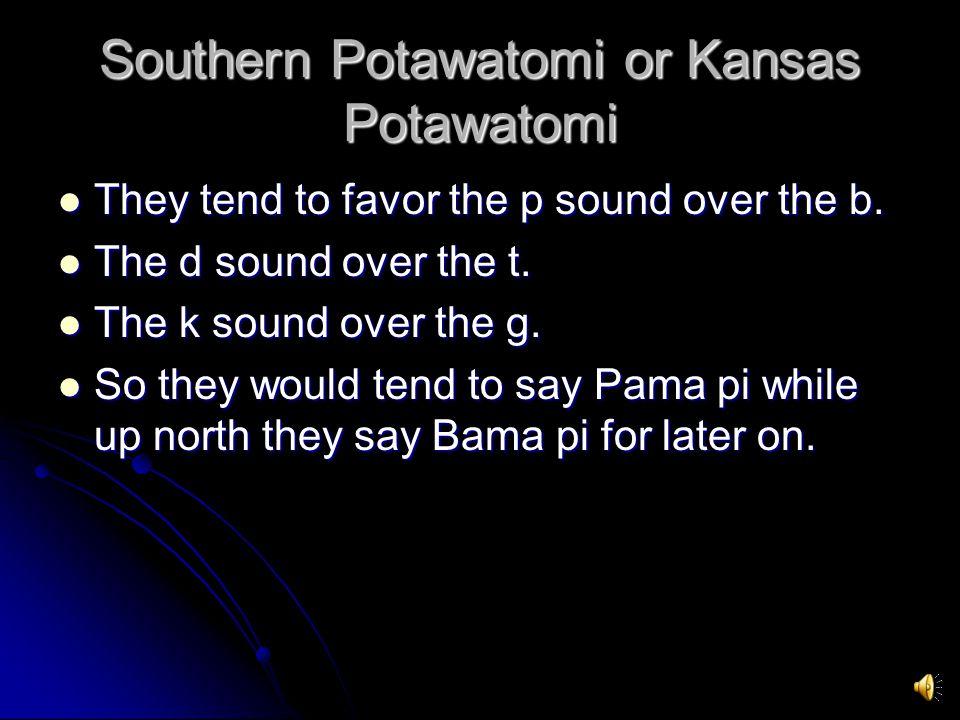 Southern Potawatomi or Kansas Potawatomi They tend to favor the p sound over the b.