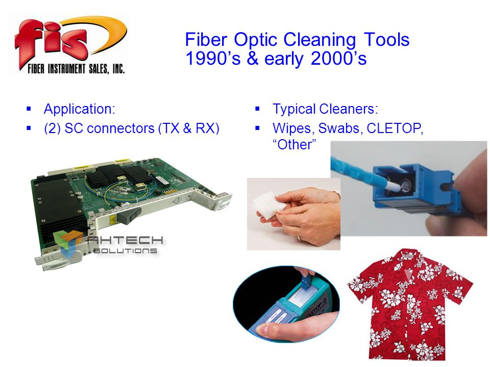 Fiber Optic Cleaning Tools 1990's & early 2000's  Application:  (2) SC connectors (TX & RX)  Typical Cleaners:  Wipes, Swabs, CLETOP, Other