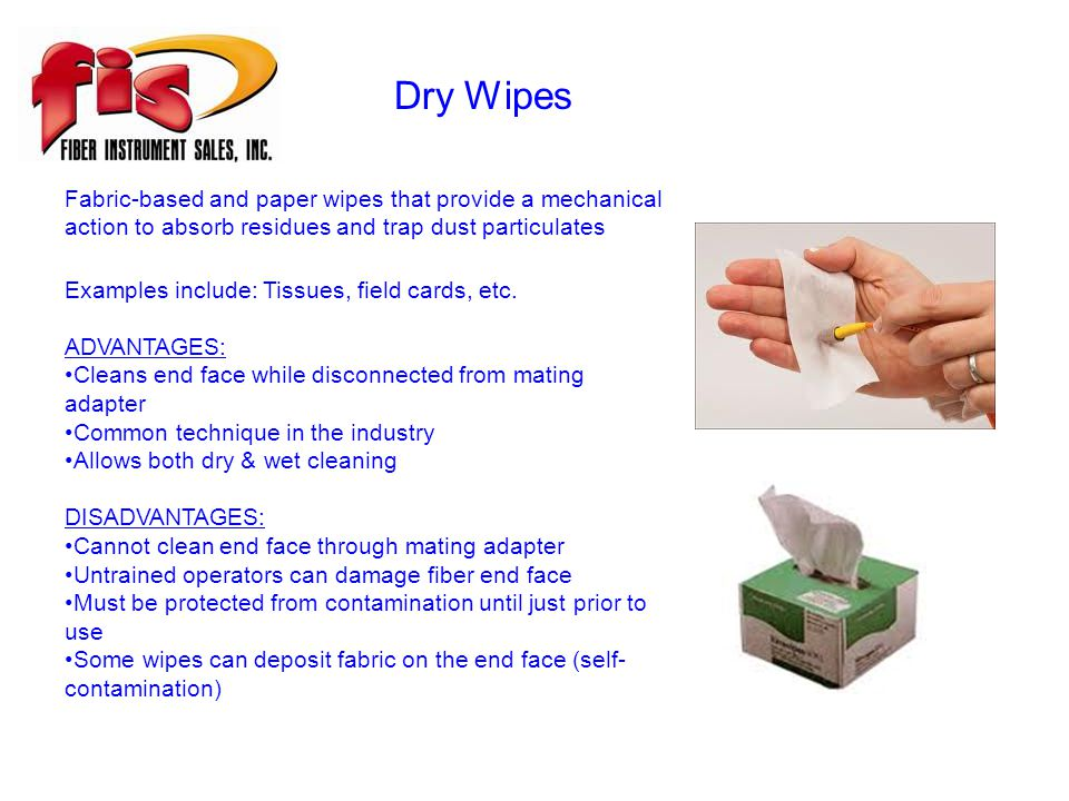 Dry Wipes Fabric-based and paper wipes that provide a mechanical action to absorb residues and trap dust particulates Examples include: Tissues, field cards, etc.