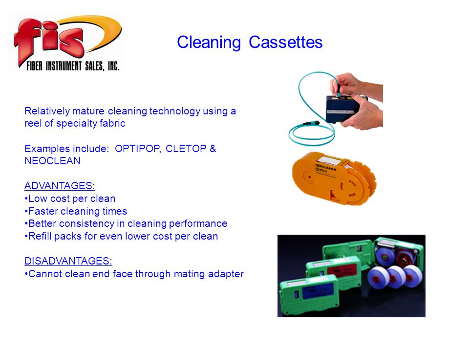 Cleaning Cassettes Relatively mature cleaning technology using a reel of specialty fabric Examples include: OPTIPOP, CLETOP & NEOCLEAN ADVANTAGES: Low cost per clean Faster cleaning times Better consistency in cleaning performance Refill packs for even lower cost per clean DISADVANTAGES: Cannot clean end face through mating adapter