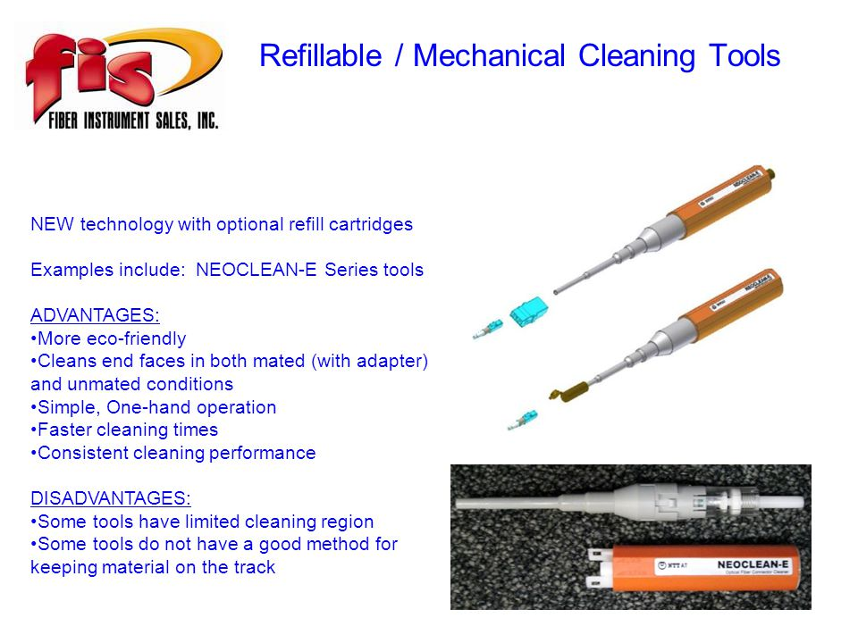 Refillable / Mechanical Cleaning Tools NEW technology with optional refill cartridges Examples include: NEOCLEAN-E Series tools ADVANTAGES: More eco-friendly Cleans end faces in both mated (with adapter) and unmated conditions Simple, One-hand operation Faster cleaning times Consistent cleaning performance DISADVANTAGES: Some tools have limited cleaning region Some tools do not have a good method for keeping material on the track