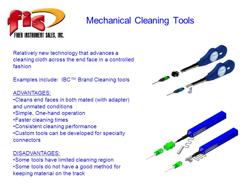 Mechanical Cleaning Tools Relatively new technology that advances a cleaning cloth across the end face in a controlled fashion Examples include: IBC™ Brand Cleaning tools ADVANTAGES: Cleans end faces in both mated (with adapter) and unmated conditions Simple, One-hand operation Faster cleaning times Consistent cleaning performance Custom tools can be developed for specialty connectors DISADVANTAGES: Some tools have limited cleaning region Some tools do not have a good method for keeping material on the track