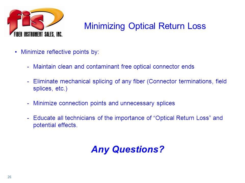 Minimizing Optical Return Loss 26 Minimize reflective points by: -Maintain clean and contaminant free optical connector ends -Eliminate mechanical splicing of any fiber (Connector terminations, field splices, etc.) -Minimize connection points and unnecessary splices -Educate all technicians of the importance of Optical Return Loss and potential effects.